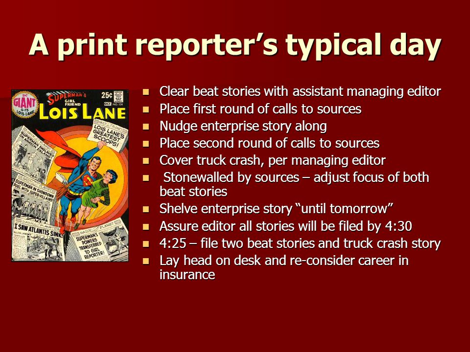 A print reporters typical day Clear beat stories with assistant managing editor Clear beat stories with assistant managing editor Place first round of