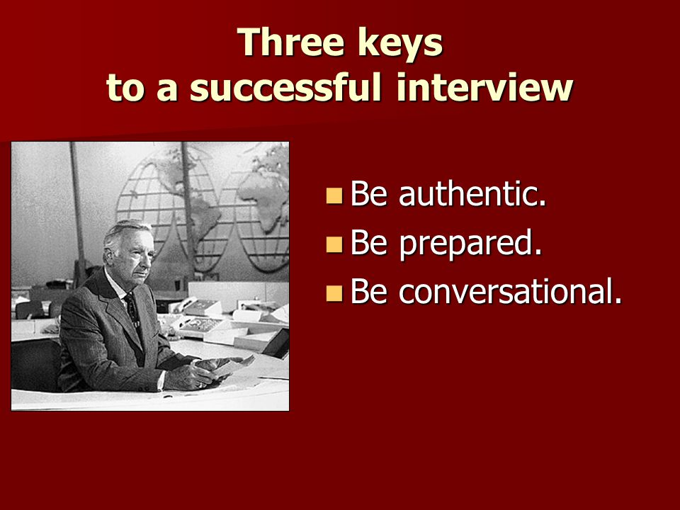 Three keys to a successful interview Be authentic. Be authentic. Be prepared. Be prepared. Be conversational. Be conversational.