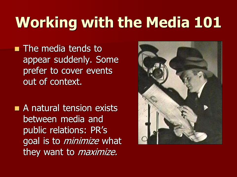 Working with the Media 101 The media tends to appear suddenly. Some prefer to cover events out of context. The media tends to appear suddenly. Some pr