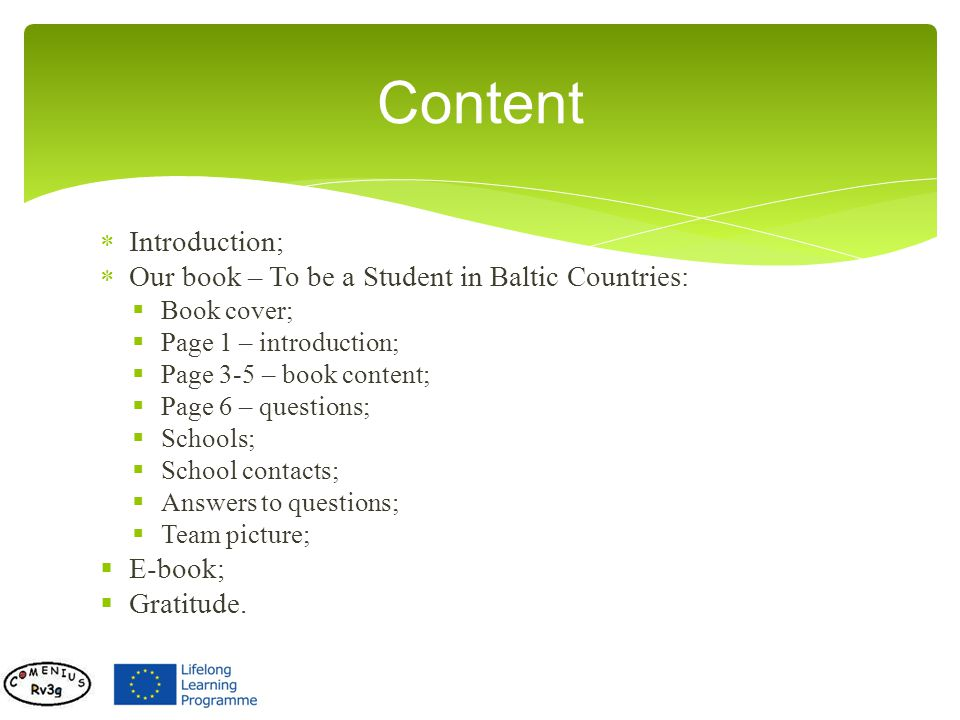 Introduction; Our book – To be a Student in Baltic Countries: Book cover; Page 1 – introduction; Page 3-5 – book content; Page 6 – questions; Schools; School contacts; Answers to questions; Team picture; E-book; Gratitude.