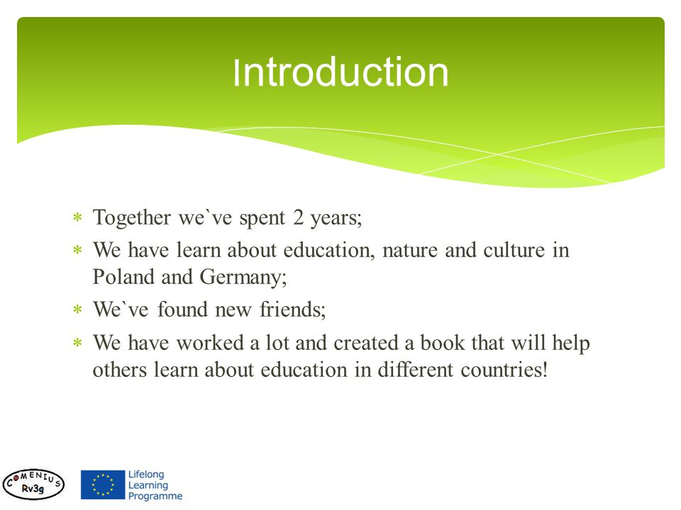 Together we`ve spent 2 years; We have learn about education, nature and culture in Poland and Germany; We`ve found new friends; We have worked a lot and created a book that will help others learn about education in different countries.