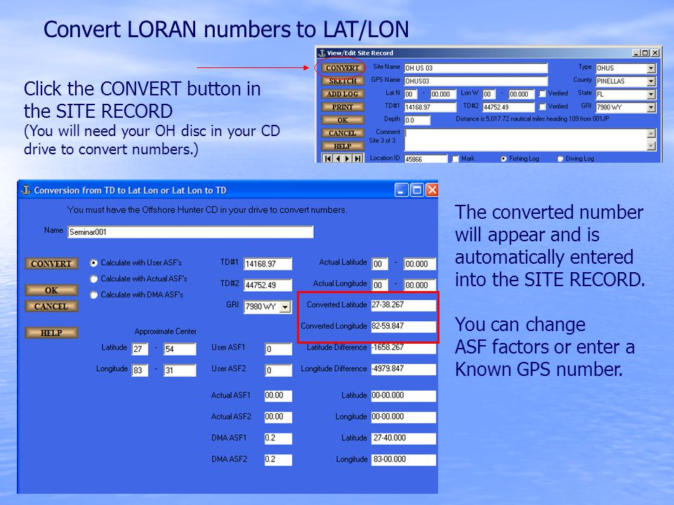 Convert LORAN numbers to LAT/LON Click the CONVERT button in the SITE RECORD (You will need your OH disc in your CD drive to convert numbers.) The converted number will appear and is automatically entered into the SITE RECORD.