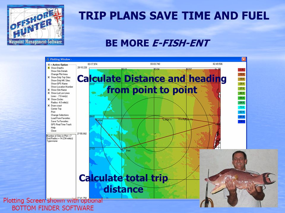 TRIP PLANS SAVE TIME AND FUEL Calculate Distance and heading from point to point Calculate total trip distance BE MORE E-FISH-ENT Plotting Screen shown with optional BOTTOM FINDER SOFTWARE