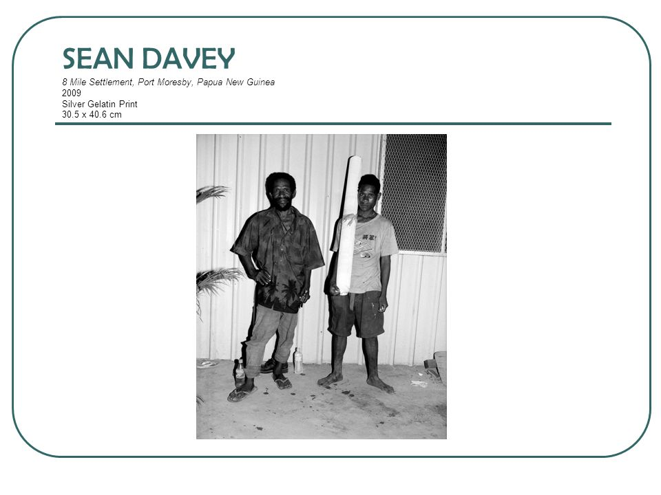 SEAN DAVEY 8 Mile Settlement, Port Moresby, Papua New Guinea 2009 Silver Gelatin Print 30.5 x 40.6 cm