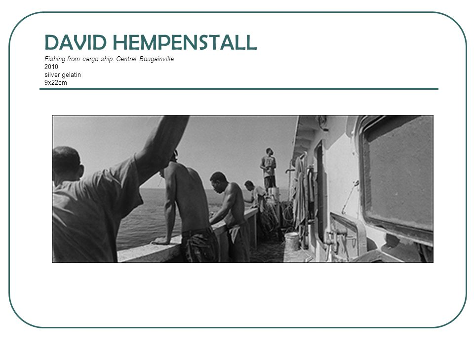 DAVID HEMPENSTALL Fishing from cargo ship. Central Bougainville 2010 silver gelatin 9x22cm