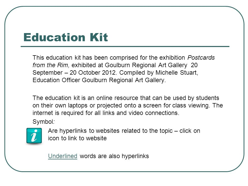 Education Kit This education kit has been comprised for the exhibition Postcards from the Rim, exhibited at Goulburn Regional Art Gallery 20 September – 20 October 2012.