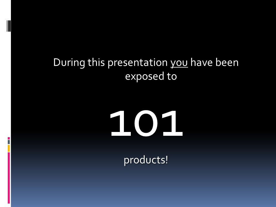 During this presentation you have been exposed to 101 products.