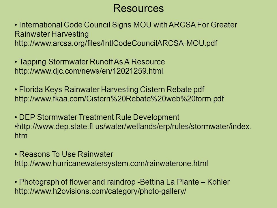 Resources International Code Council Signs MOU with ARCSA For Greater Rainwater Harvesting http://www.arcsa.org/files/IntlCodeCouncilARCSA-MOU.pdf Tapping Stormwater Runoff As A Resource http://www.djc.com/news/en/12021259.html Florida Keys Rainwater Harvesting Cistern Rebate pdf http://www.fkaa.com/Cistern%20Rebate%20web%20form.pdf DEP Stormwater Treatment Rule Development http://www.dep.state.fl.us/water/wetlands/erp/rules/stormwater/index.