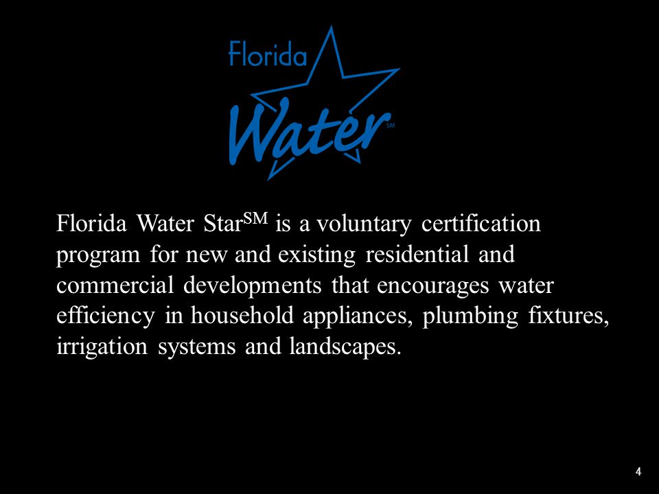 4 Florida Water Star SM is a voluntary certification program for new and existing residential and commercial developments that encourages water efficiency in household appliances, plumbing fixtures, irrigation systems and landscapes.