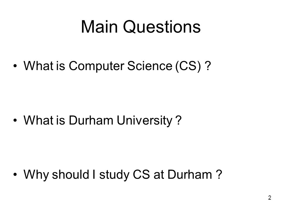 What is Computer Science (CS) ? What is Durham University ? Why should I study CS at Durham ? Main Questions 2