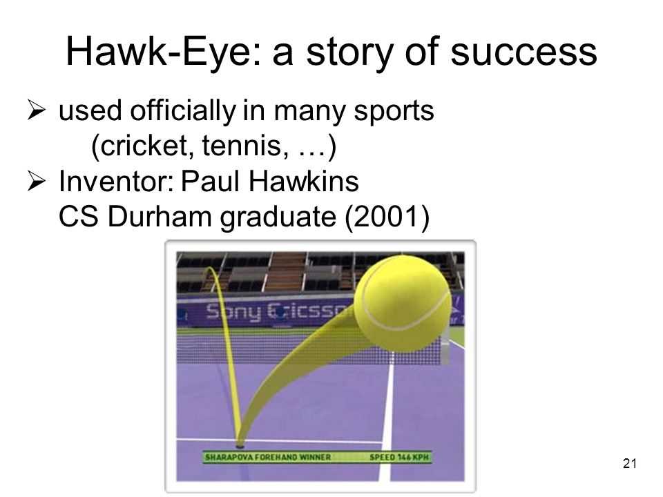 Hawk-Eye: a story of success used officially in many sports (cricket, tennis, …) Inventor: Paul Hawkins CS Durham graduate (2001) 21
