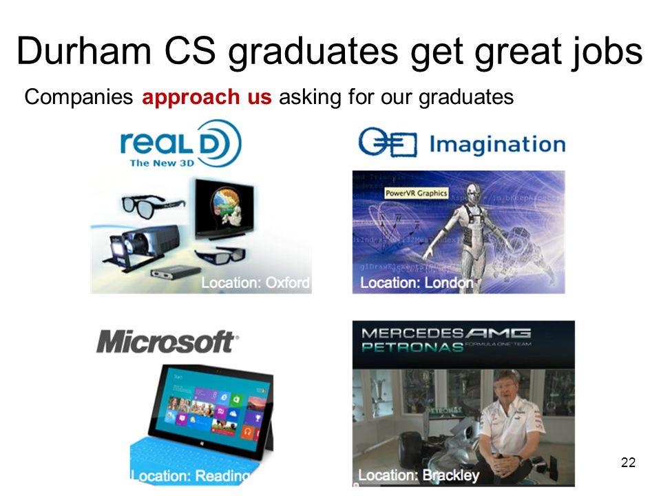 Companies approach us asking for our graduates Durham CS graduates get great jobs 22