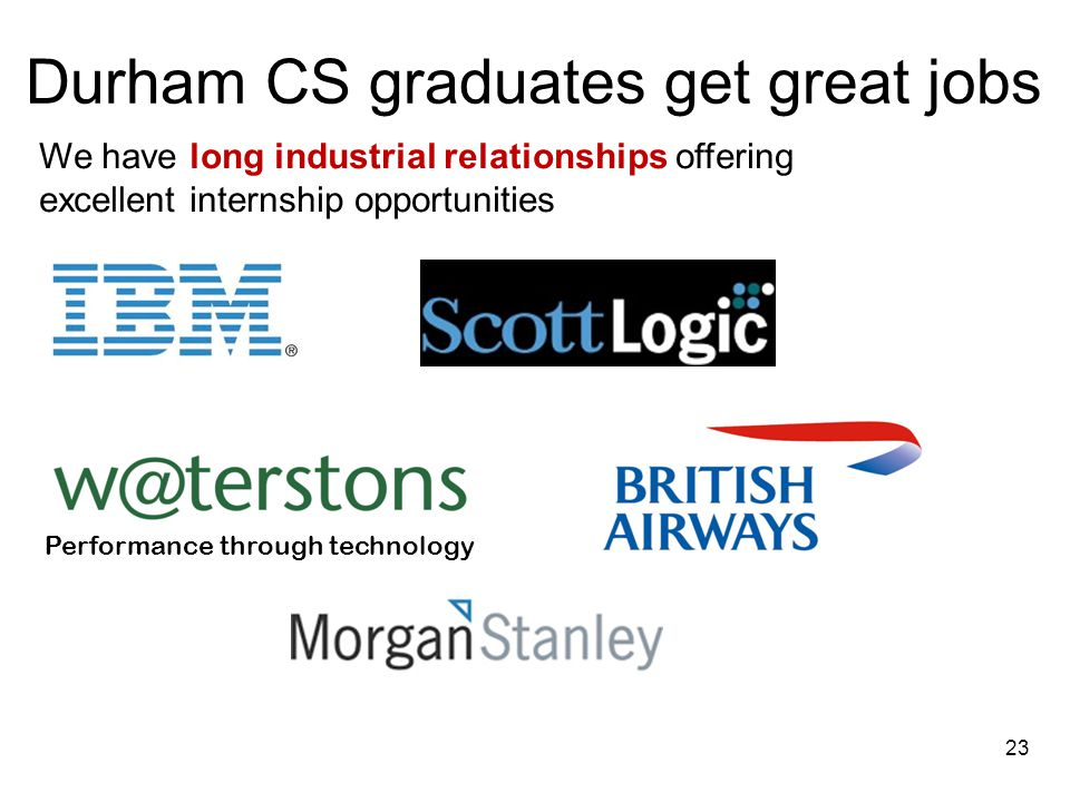 We have long industrial relationships offering excellent internship opportunities Performance through technology Durham CS graduates get great jobs 23