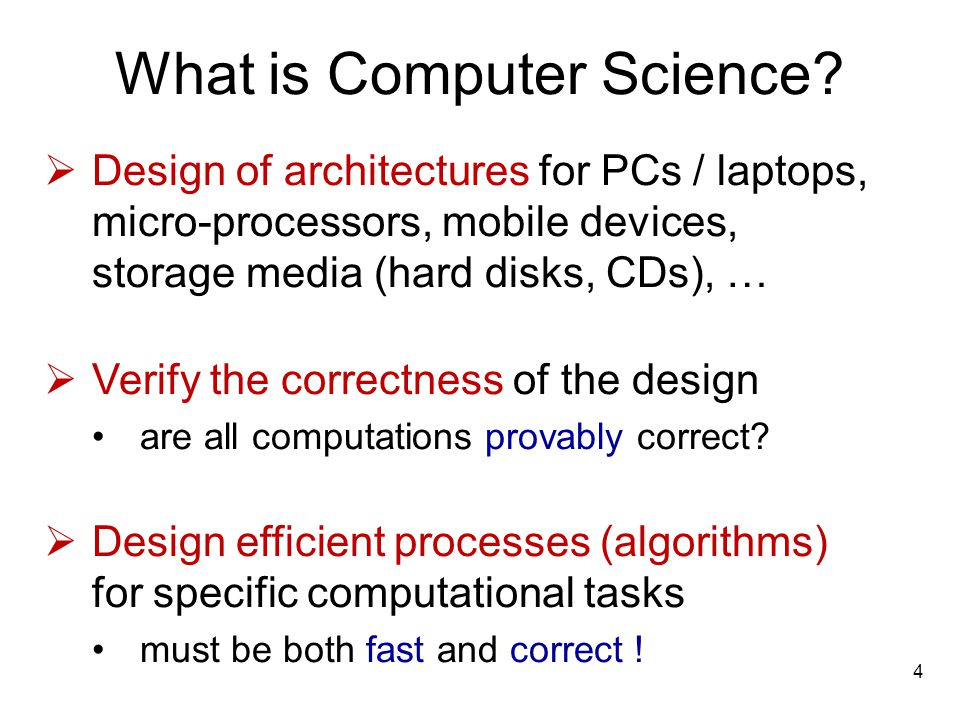 What is Computer Science? Design of architectures for PCs / laptops, micro-processors, mobile devices, storage media (hard disks, CDs), … Verify the c