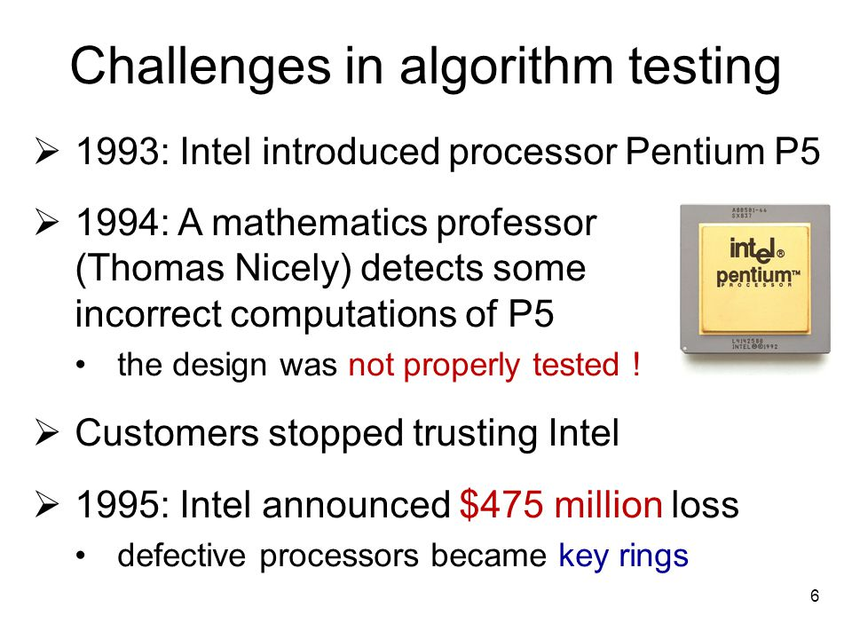 Challenges in algorithm testing 1993: Intel introduced processor Pentium P5 1994: A mathematics professor (Thomas Nicely) detects some incorrect compu