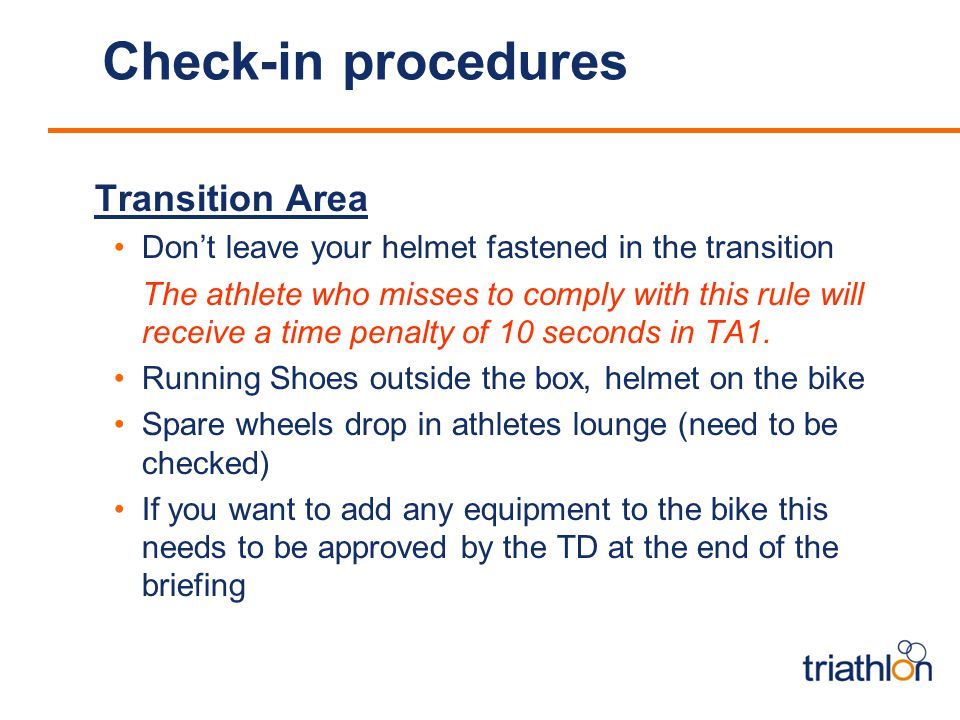 Check-in procedures Transition Area Dont leave your helmet fastened in the transition The athlete who misses to comply with this rule will receive a time penalty of 10 seconds in TA1.