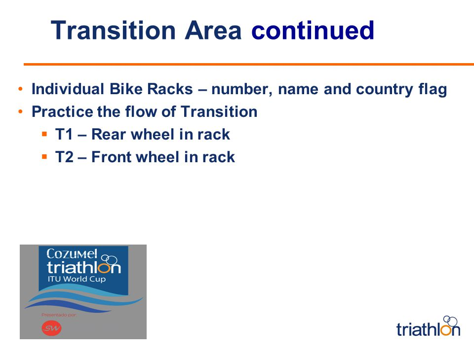 Transition Area continued Individual Bike Racks – number, name and country flag Practice the flow of Transition T1 – Rear wheel in rack T2 – Front wheel in rack