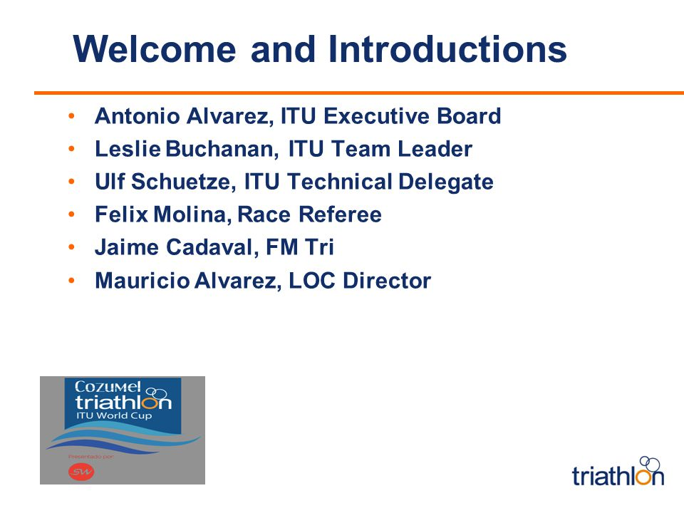 Welcome and Introductions Antonio Alvarez, ITU Executive Board Leslie Buchanan, ITU Team Leader Ulf Schuetze, ITU Technical Delegate Felix Molina, Race Referee Jaime Cadaval, FM Tri Mauricio Alvarez, LOC Director