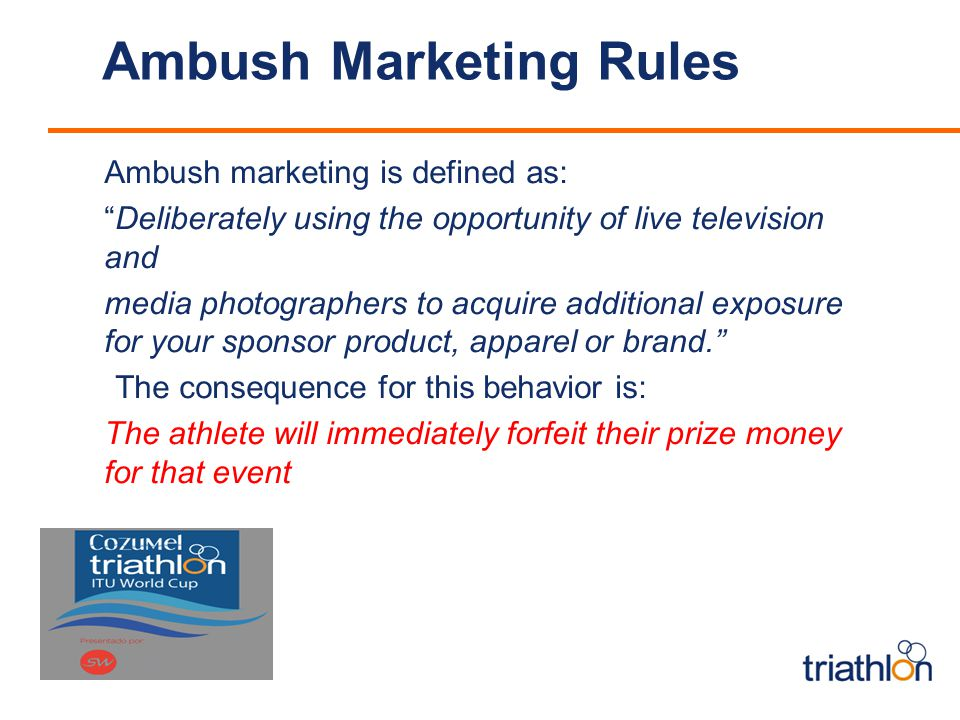 Ambush Marketing Rules Ambush marketing is defined as: Deliberately using the opportunity of live television and media photographers to acquire additional exposure for your sponsor product, apparel or brand.