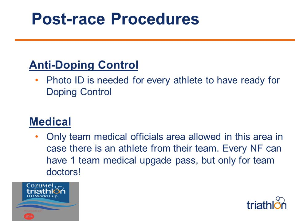 Post-race Procedures Anti-Doping Control Photo ID is needed for every athlete to have ready for Doping Control Medical Only team medical officials area allowed in this area in case there is an athlete from their team.
