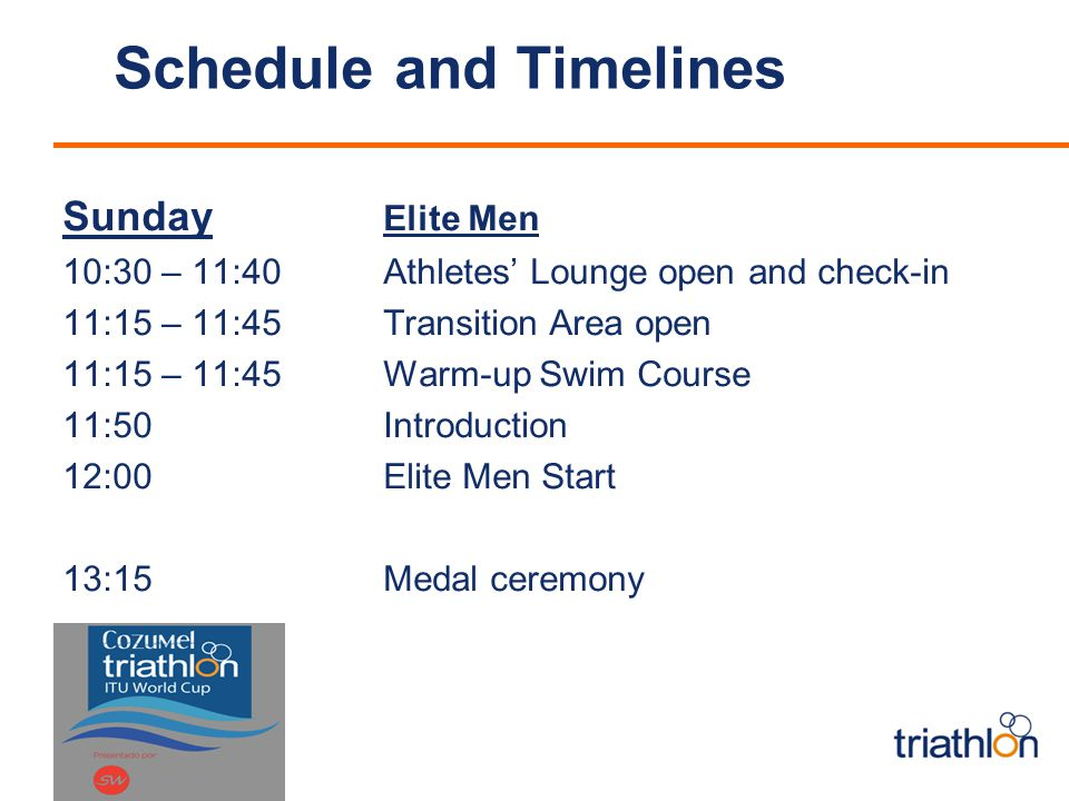Schedule and Timelines Sunday Elite Men 10:30 – 11:40Athletes Lounge open and check-in 11:15 – 11:45Transition Area open 11:15 – 11:45Warm-up Swim Course 11:50Introduction 12:00 Elite Men Start 13:15 Medal ceremony