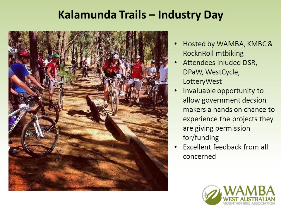 Kalamunda Trails – Industry Day Hosted by WAMBA, KMBC & RocknRoll mtbiking Attendees inluded DSR, DPaW, WestCycle, LotteryWest Invaluable opportunity to allow government decsion makers a hands on chance to experience the projects they are giving permission for/funding Excellent feedback from all concerned