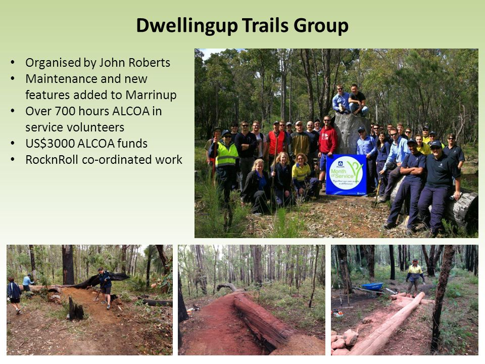 Dwellingup Trails Group Organised by John Roberts Maintenance and new features added to Marrinup Over 700 hours ALCOA in service volunteers US$3000 ALCOA funds RocknRoll co-ordinated work
