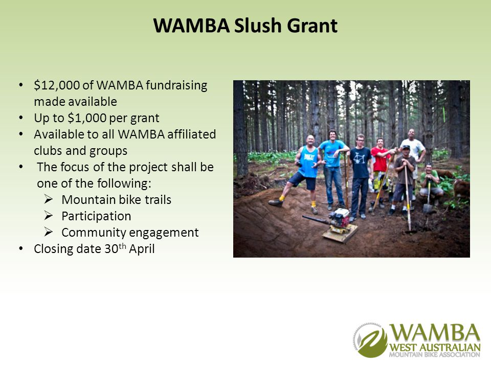 WAMBA Slush Grant $12,000 of WAMBA fundraising made available Up to $1,000 per grant Available to all WAMBA affiliated clubs and groups The focus of the project shall be one of the following: Mountain bike trails Participation Community engagement Closing date 30 th April