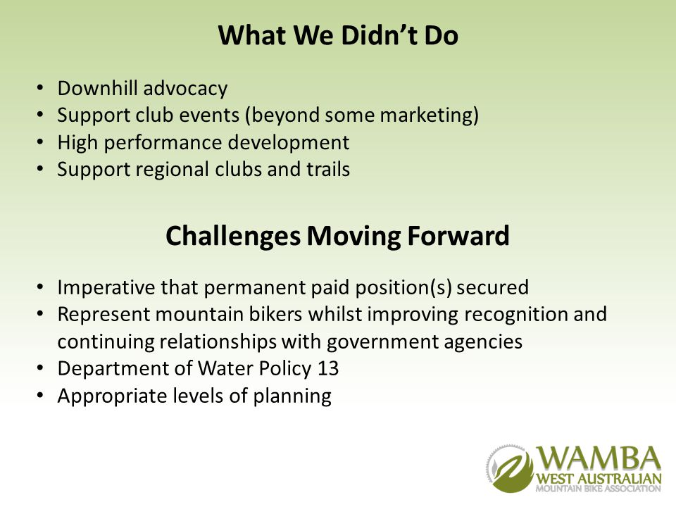 What We Didnt Do Downhill advocacy Support club events (beyond some marketing) High performance development Support regional clubs and trails Challenges Moving Forward Imperative that permanent paid position(s) secured Represent mountain bikers whilst improving recognition and continuing relationships with government agencies Department of Water Policy 13 Appropriate levels of planning