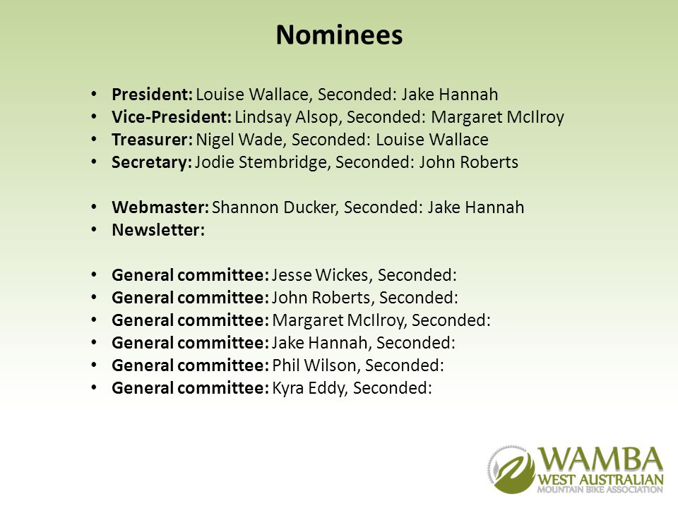 Nominees President: Louise Wallace, Seconded: Jake Hannah Vice-President: Lindsay Alsop, Seconded: Margaret McIlroy Treasurer: Nigel Wade, Seconded: Louise Wallace Secretary: Jodie Stembridge, Seconded: John Roberts Webmaster: Shannon Ducker, Seconded: Jake Hannah Newsletter: General committee: Jesse Wickes, Seconded: General committee: John Roberts, Seconded: General committee: Margaret McIlroy, Seconded: General committee: Jake Hannah, Seconded: General committee: Phil Wilson, Seconded: General committee: Kyra Eddy, Seconded: