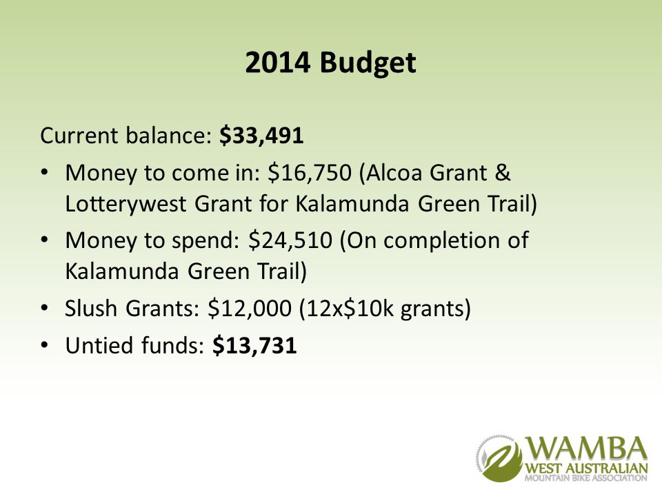 2014 Budget Current balance: $33,491 Money to come in: $16,750 (Alcoa Grant & Lotterywest Grant for Kalamunda Green Trail) Money to spend: $24,510 (On completion of Kalamunda Green Trail) Slush Grants: $12,000 (12x$10k grants) Untied funds: $13,731