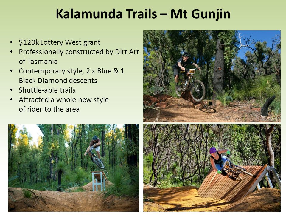 $120k Lottery West grant Professionally constructed by Dirt Art of Tasmania Contemporary style, 2 x Blue & 1 Black Diamond descents Shuttle-able trails Attracted a whole new style of rider to the area Kalamunda Trails – Mt Gunjin
