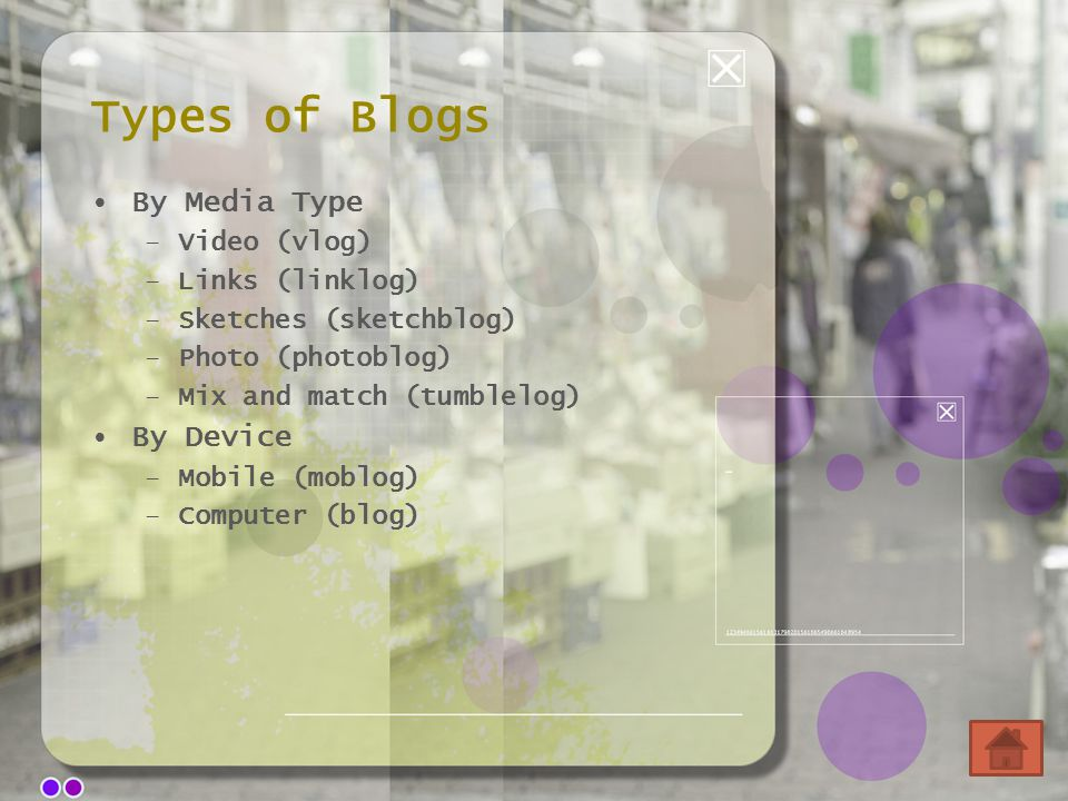 Types of Blogs By Media Type –Video (vlog) –Links (linklog) –Sketches (sketchblog) –Photo (photoblog) –Mix and match (tumblelog) By Device –Mobile (moblog) –Computer (blog)