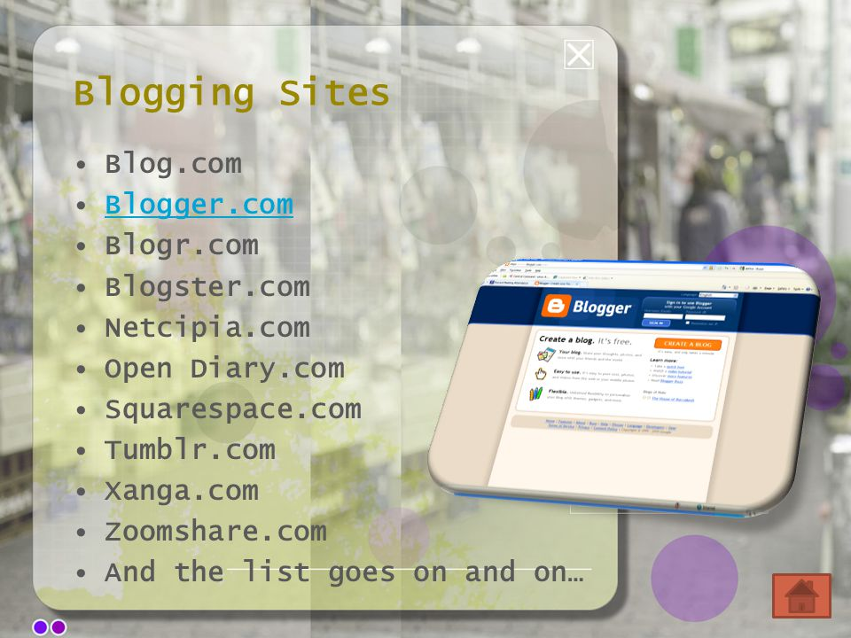 Blogging Sites Blog.com Blogger.com Blogr.com Blogster.com Netcipia.com Open Diary.com Squarespace.com Tumblr.com Xanga.com Zoomshare.com And the list goes on and on…