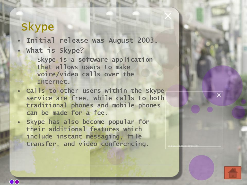Skype Initial release was August 2003. What is Skype? –Skype is a software application that allows users to make voice/video calls over the Internet.