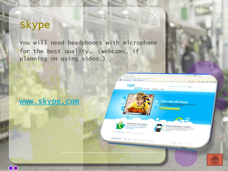Skype You will need headphones with microphone for the best quality. (Webcams, if planning on using video.) www.skype.com