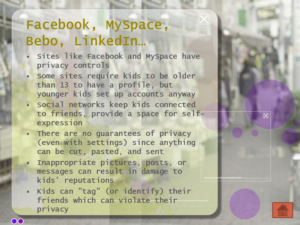 Facebook, MySpace, Bebo, LinkedIn… Sites like Facebook and MySpace have privacy controls Some sites require kids to be older than 13 to have a profile
