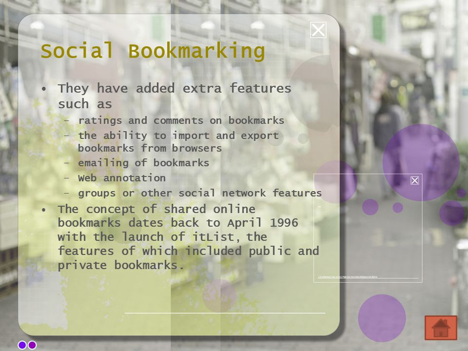 Social Bookmarking They have added extra features such as –ratings and comments on bookmarks –the ability to import and export bookmarks from browsers –emailing of bookmarks –Web annotation –groups or other social network features The concept of shared online bookmarks dates back to April 1996 with the launch of itList, the features of which included public and private bookmarks.