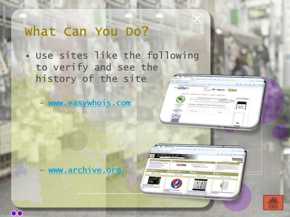 What Can You Do? Use sites like the following to verify and see the history of the site –www.easywhois.comwww.easywhois.com –www.archive.orgwww.archiv
