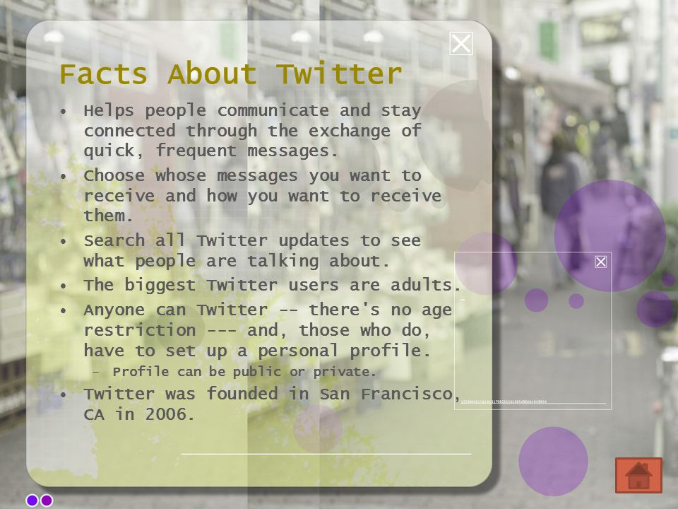 Facts About Twitter Helps people communicate and stay connected through the exchange of quick, frequent messages.