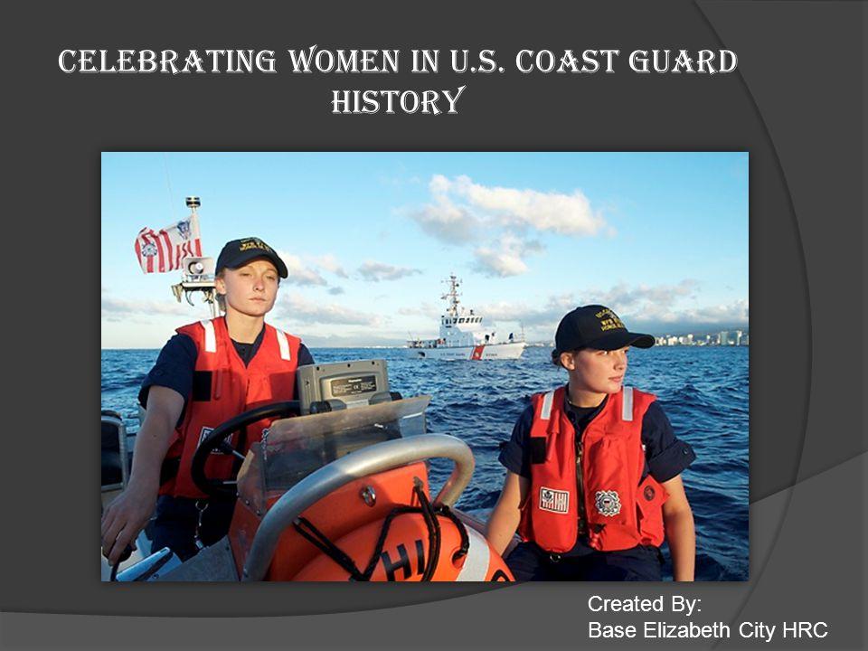 CELEBRATING WOMEN IN U.S. COAST GUARD HISTORY Created By: Base Elizabeth City HRC