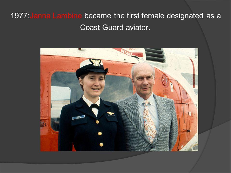 1977:Janna Lambine became the first female designated as a Coast Guard aviator.