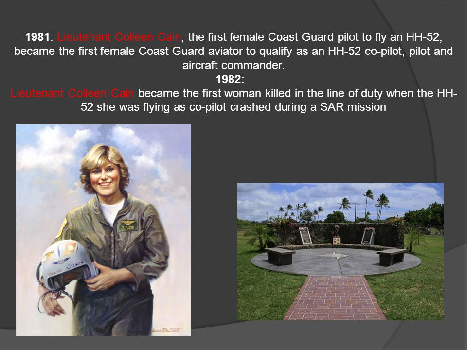1981: Lieutenant Colleen Cain, the first female Coast Guard pilot to fly an HH-52, became the first female Coast Guard aviator to qualify as an HH-52 co-pilot, pilot and aircraft commander.