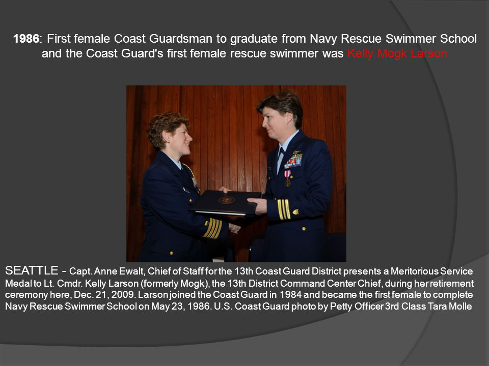 1986: First female Coast Guardsman to graduate from Navy Rescue Swimmer School and the Coast Guard's first female rescue swimmer was Kelly Mogk Larson