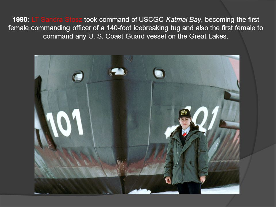 1990: LT Sandra Stosz took command of USCGC Katmai Bay, becoming the first female commanding officer of a 140-foot icebreaking tug and also the first