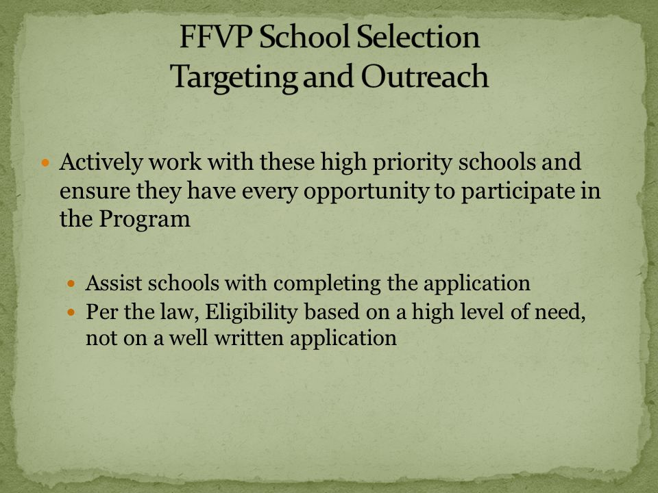 Actively work with these high priority schools and ensure they have every opportunity to participate in the Program Assist schools with completing the application Per the law, Eligibility based on a high level of need, not on a well written application