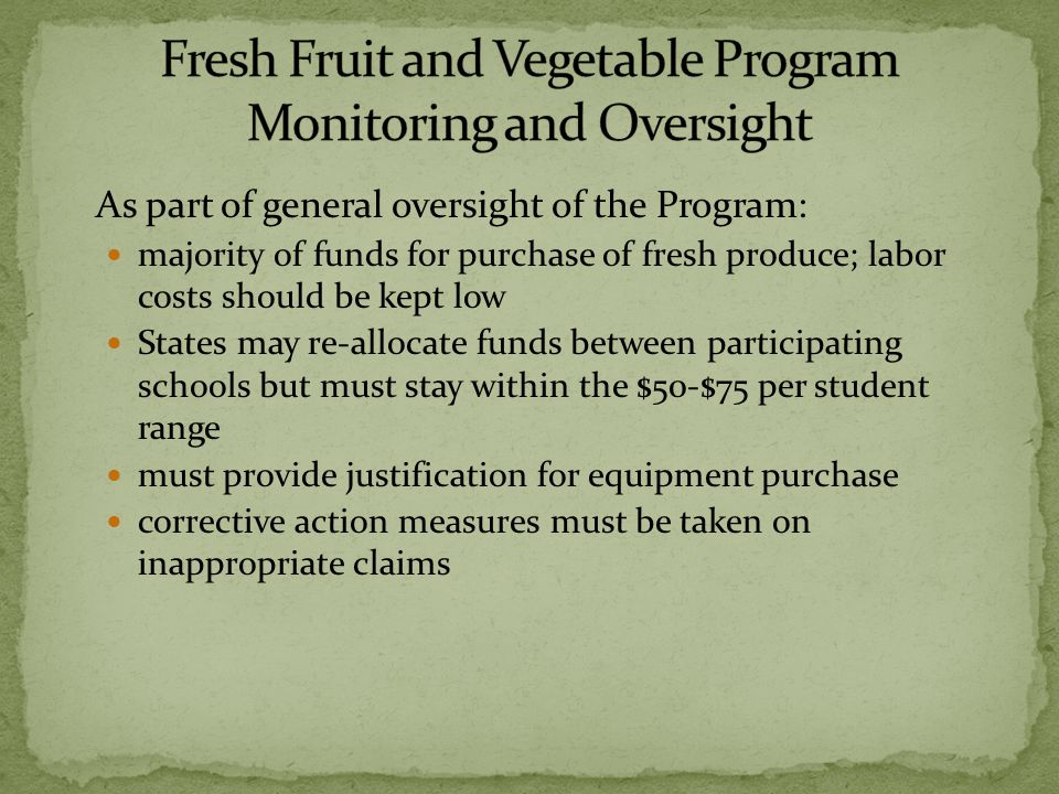 As part of general oversight of the Program: majority of funds for purchase of fresh produce; labor costs should be kept low States may re-allocate funds between participating schools but must stay within the $50-$75 per student range must provide justification for equipment purchase corrective action measures must be taken on inappropriate claims