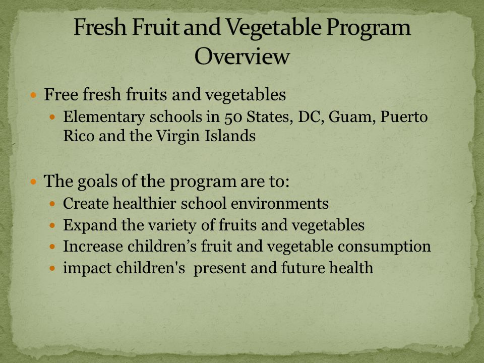 Free fresh fruits and vegetables Elementary schools in 50 States, DC, Guam, Puerto Rico and the Virgin Islands The goals of the program are to: Create healthier school environments Expand the variety of fruits and vegetables Increase childrens fruit and vegetable consumption impact children s present and future health
