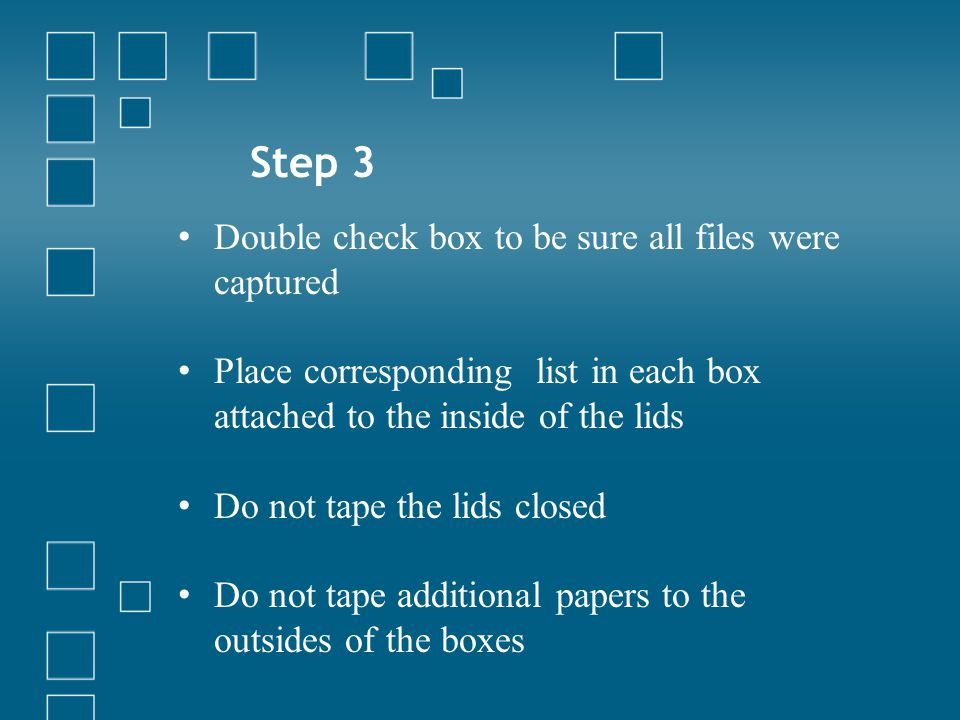 Step 3 Double check box to be sure all files were captured Place corresponding list in each box attached to the inside of the lids Do not tape the lid