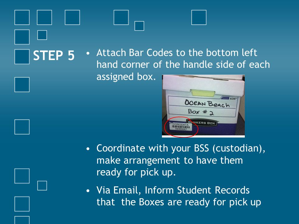 Attach Bar Codes to the bottom left hand corner of the handle side of each assigned box. Coordinate with your BSS (custodian), make arrangement to hav